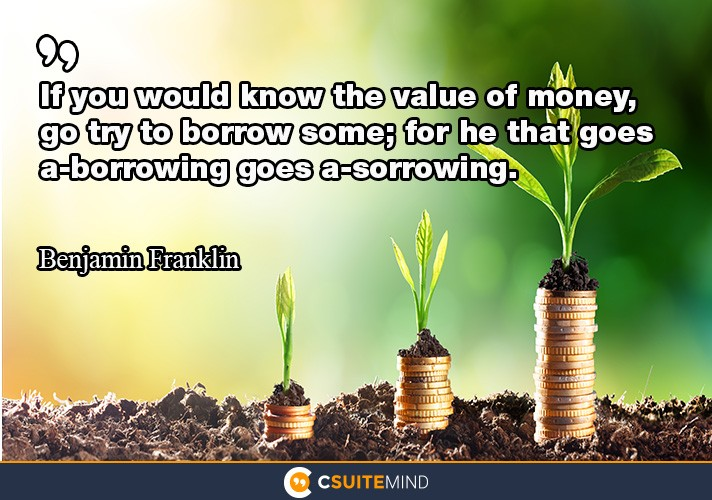 If you would know the value of money, go try to borrow some; for he that goes a-borrowing goes a-sorrowing