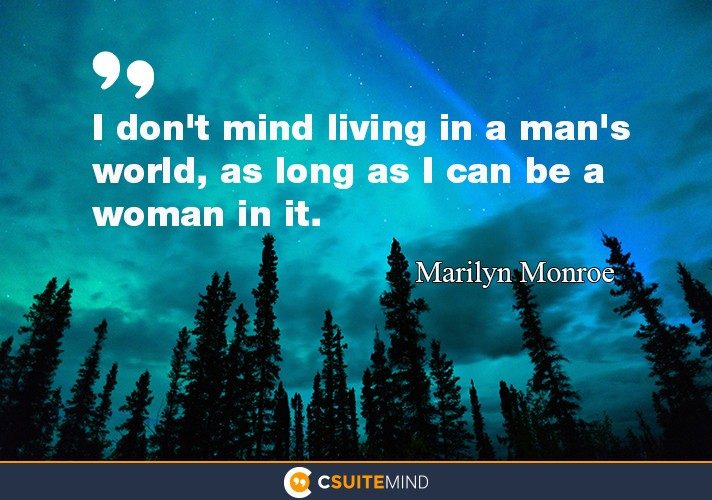 I don't mind living in a man's world, as long as I can be a woman in it.