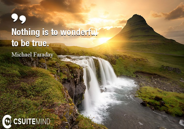 Nothing is to wonderful to be true