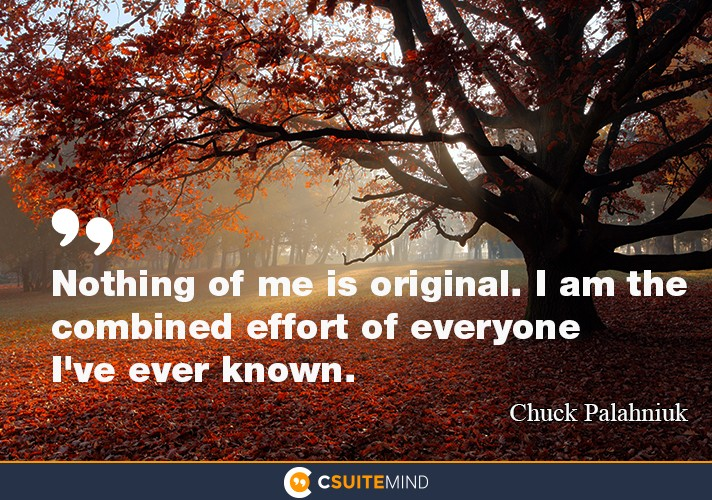 """Nothing of me is original. I am the combined effort of everyone I've ever known."""