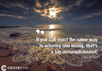 If you can react the same way to winning and losing, that's a big accomplishment.