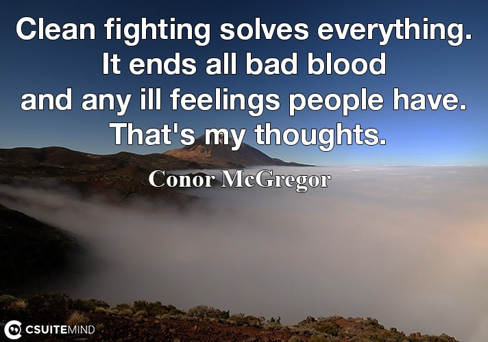 Clean fighting solves everything. It ends all bad blood and any ill feelings people have. That's my thoughts.