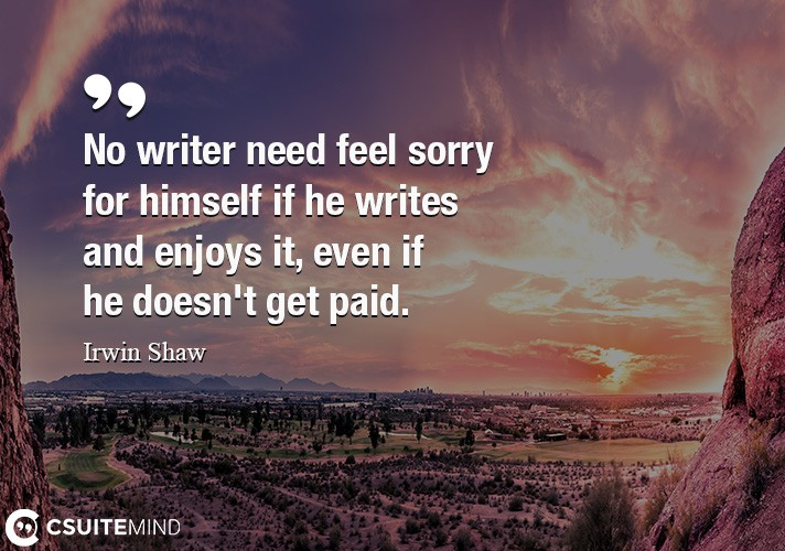 No writer need feel sorry for himself if he writes and enjoys it, even if he doesn't get paid.