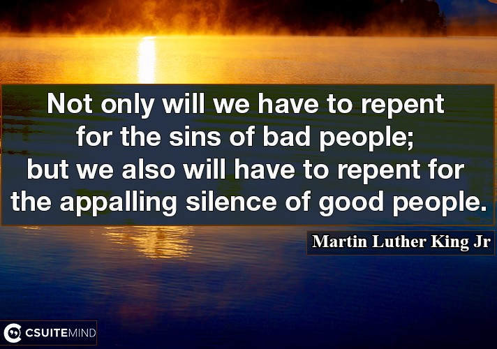 Not only will we have to repent for the sins of bad people; but we also will have to repent for the appalling silence of good people.