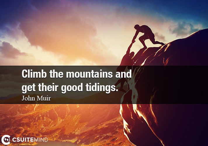 Climb the mountains and get their good tidings.
