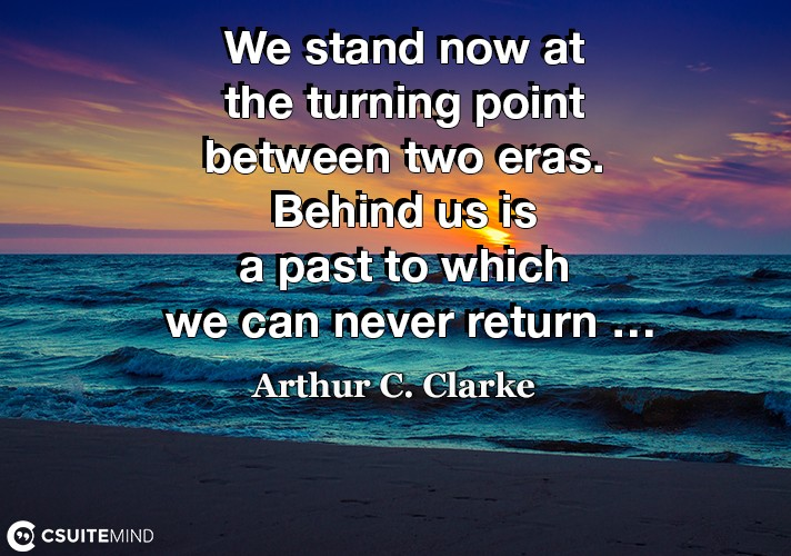 we-stand-now-at-the-turning-point-between-two-eras-behind-u