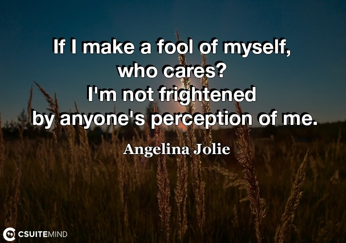 if-i-make-a-fool-of-myself-who-cares-im-not-frightened-by
