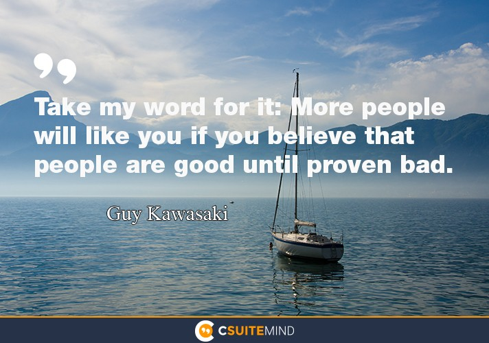 """Take my word for it: More people will like you if you believe that people are good until proven bad."""