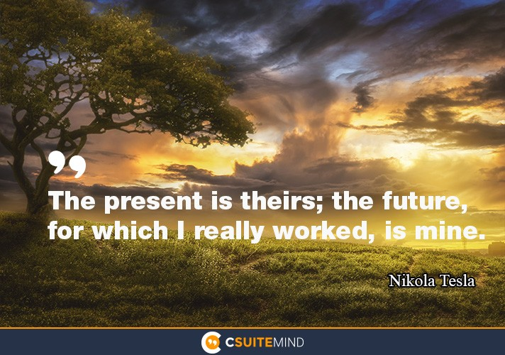 The present is theirs; the future, for which I really worked, is mine.