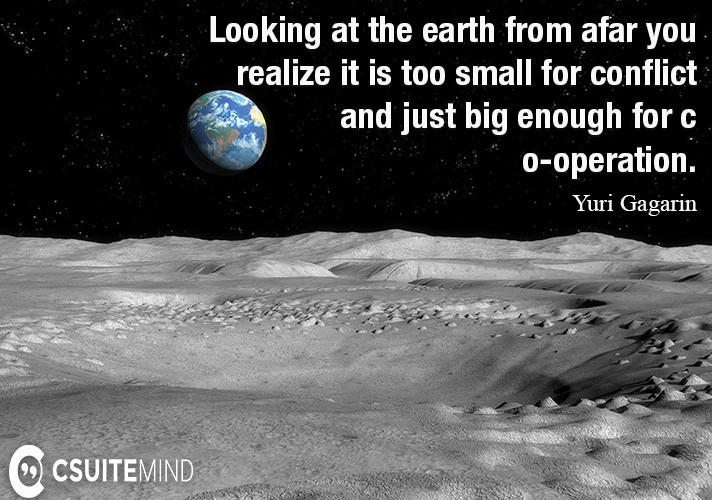 Looking at the earth from afar you realize it is too small for conflict and just big enough for co-operation.