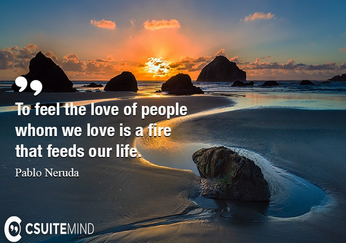To feel the love of people whom we love is a fire that feeds our life.