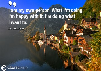 I am my own person. What I'm doing, I'm happy with it. I'm doing what I want to.