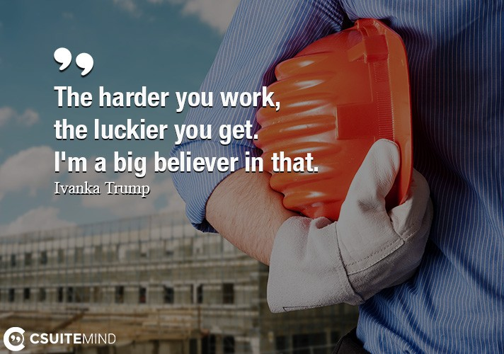 The harder you work, the luckier you get. I'm a big believer in that.