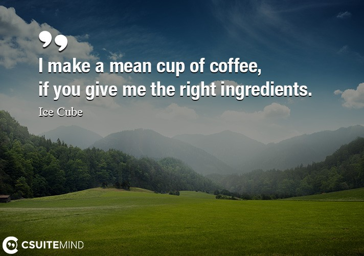 i-make-a-mean-cup-of-coffee-if-you-give-me-the-right-ingred