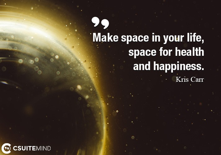 Make space in your life, space for health and happiness.