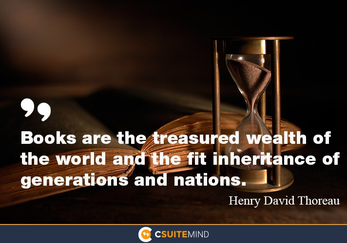 """Books are the treasured wealth of the world and the  fit  inheritance of generations ans nations."