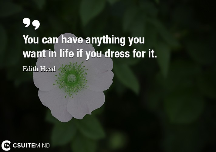 You can have anything you want in life if you dress for it.