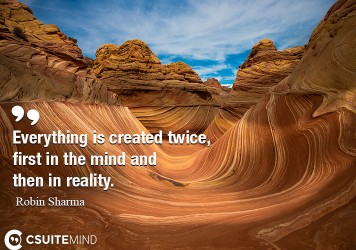 Everything is created twice, first in the mind and then in reality.