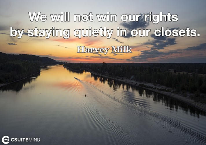 We will not win our rights by staying quietly in our closets.