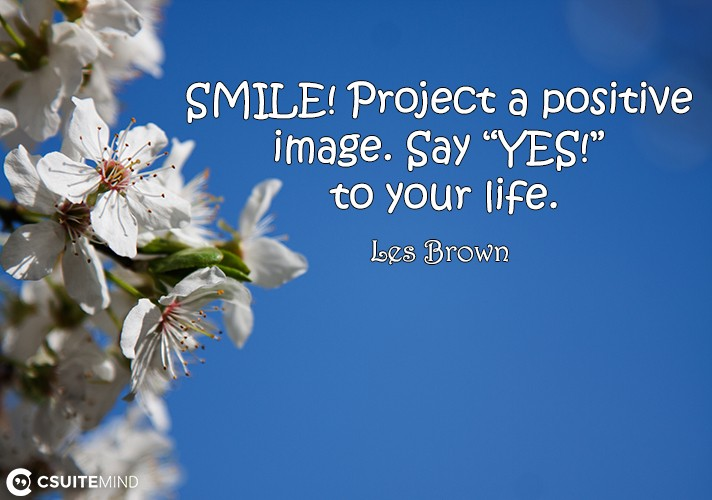 "SMILE! Project a positive image. Say ""YES!"" to your life."