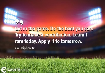 Get in the game. Do the best you can. Try to make a contribution. Learn from today. Apply it to tomorrow.