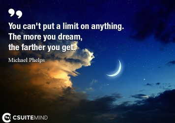 You can't put a limit on anything. The more you dream, the farther you get.