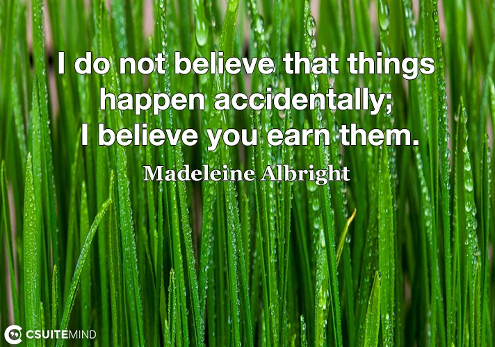 I do not believe that things happen accidentally; I believe you earn them.