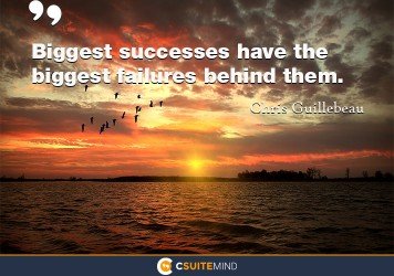 Biggest successes have the biggest failures behind them.