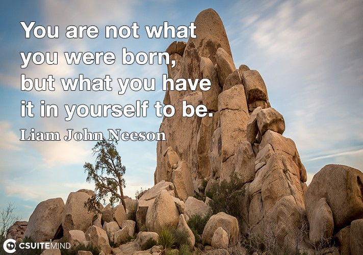 You are not what you were born, but what you have it in yourself to be.