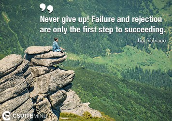 Never give up! Failure and rejection are only the first step to succeeding.
