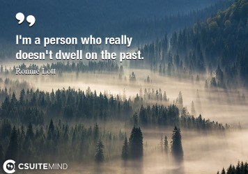 I'm a person who really doesn't dwell on the past.