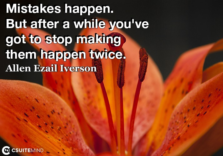 Mistakes happen. But after a while you've got to stop making them happen twice.
