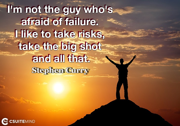 I'm not the guy who's afraid of failure. I like to take risks, take the big shot and all that.