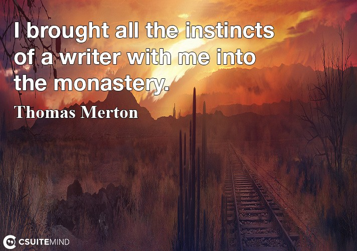 I brought all the instincts of a writer with me into the monastery.