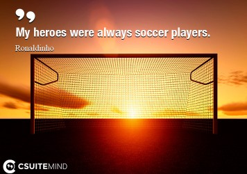 My heroes were always soccer players.