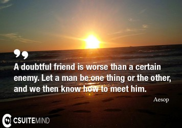 a-doubtful-friend-is-worse-than-a-certain-enemy-let-a-man-b