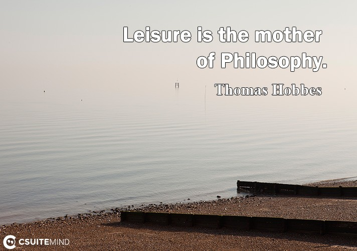 Leisure is the mother of Philosophy.