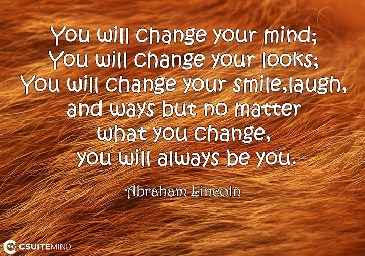 You will change your mind; You will change your looks; You will change your smile,laugh, and ways but no matter what you change, you will always be you.