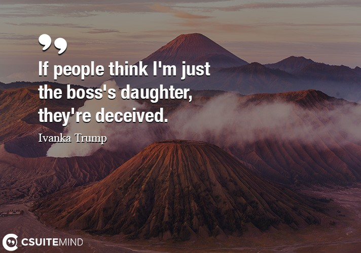 If people think I'm just the boss's daughter, they're deceived.
