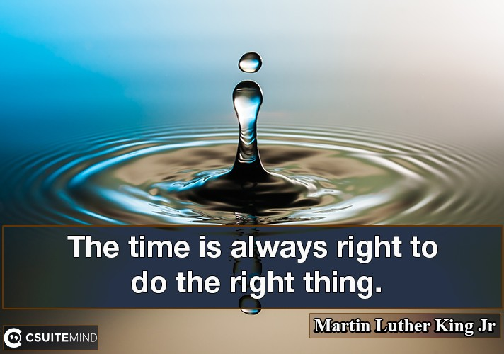 The time is always right to do the right thing.