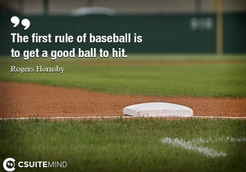 The first rule of baseball is to get a good ball to hit.