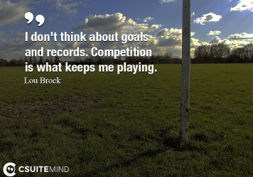 I don't think about goals and records. Competition is what keeps me playing.