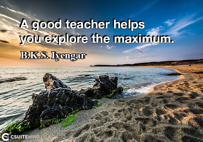 A good teacher helps you explore the maximum.