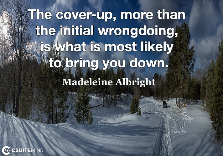 The cover-up, more than the initial wrongdoing, is what is most likely to bring you down.