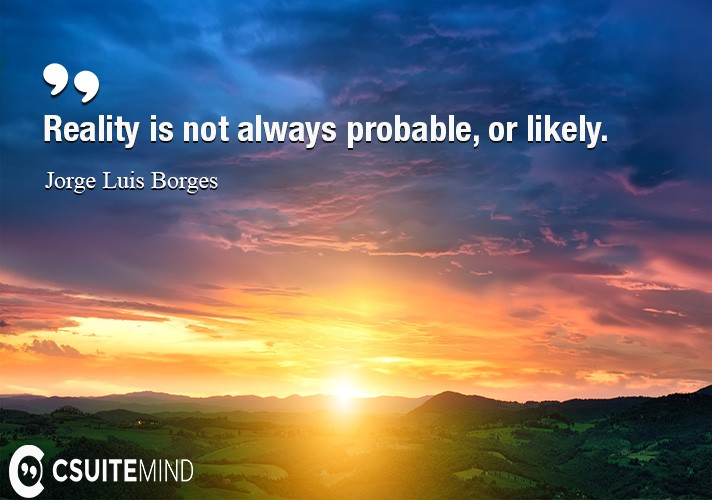 Reality is not always probable, or likely.