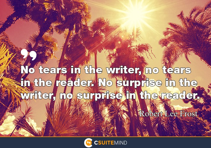 No tears in the writer, no tears in the reader. No surprise in the writer, no surprise in the reader.""