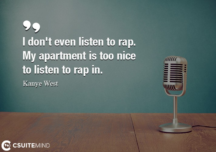 I don't even listen to rap. My apartment is too nice to listen to rap in.