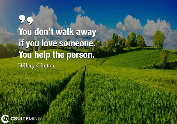 you-dont-walk-away-if-you-love-someone-you-help-the-person