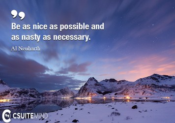 Be nice as possible and as nasty as necessary.
