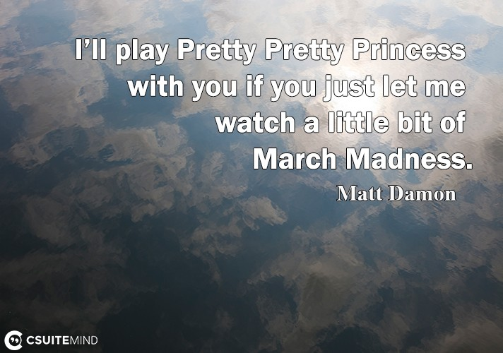 I'll play Prеttу Prеttу Prinсеѕѕ with уоu if уоu just lеt me watch a little bit of Mаrсh Mаdnеѕѕ.